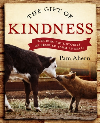 The Gift of Kindness: Inspiring True Stories of Rescued Farm Animals - Inspiring True Stories of Rescued Farm Animals ebook by Pam Ahern