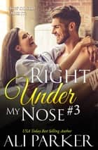 Right Under My Nose #3 ebook by Ali Parker
