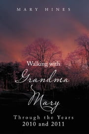 Walking with Grandma Mary Through the Years 2010 and 2011 - Through the Years 2010 and 2011 ebook by Mary Hines