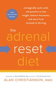 The Adrenal Reset Diet - Strategically Cycle Carbs and Proteins to Lose Weight, Balance Hormones, and Move from Stressed to Thriving ebook by Alan Christianson, NMD, Sara Gottfried,...
