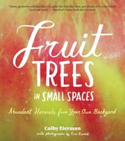 Fruit Trees in Small Spaces - Abundant Harvests from Your Own Backyard ebook by Colby Eierman