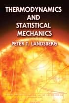 Thermodynamics and Statistical Mechanics ebook by Peter T. Landsberg