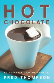 Hot Chocolate - 50 Heavenly Cups of Comfort ebook by Fred Thompson