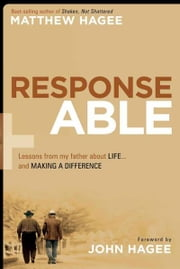 Response-Able - What My Father Taught Me About Life and Making a Difference ebook by Matthew Hagee