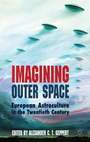 Imagining Outer Space - European Astroculture in the Twentieth Century ebook by Alexander C.T. Geppert