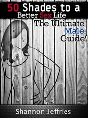 50 Shades to a Better Sex Life: The Ultimate Male Guide ebook by Shannon Jeffries