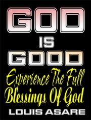 God Is Good (Experience The Full Blessings Of God) ebook by Louis Asare