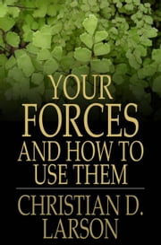 Your Forces and How to Use Them ebook by Christian D. Larson