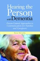 Hearing the Person with Dementia - Person-Centred Approaches to Communication for Families and Caregivers ebook by