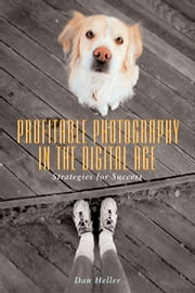 Profitable Photography in the Digital Age - Strategies for Success ebook by Dan Heller