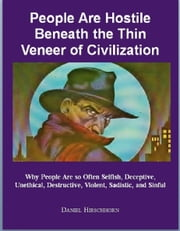 People Are Hostile Beneath the Thin Veneer of Civilization - Why People Are so Often Selfish, Deceptive, Manipulative, Unethical, Destructive, Violent, Sadistic, and Sinful ebook by Daniel Hirschhorn