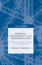 Financial Sustainability in US Higher Education - Transformational Strategy in Troubled Times ebook by Marcel J. Dumestre