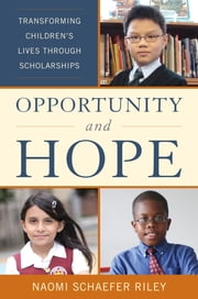 Opportunity and Hope - Transforming Children's Lives through Scholarships ebook by Naomi Schaefer Riley