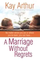 A Marriage Without Regrets - No matter where you are or where you've been, you can have… eBook by Kay Arthur