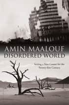 Disordered World - Setting a New Course for the Twenty-first Century ebook by Amin Maalouf