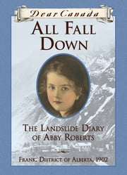Dear Canada: All Fall Down - The Landslide Diary of Abby Roberts, Frank, District of Alberta, 1902 ebook by Jean Little
