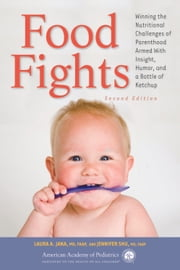 Food Fights - Winning the Nutritional Challenges of Parenthood Armed With Insight, Humor, and a Bottle of Ketchup ebook by Laura A. Jana,Jennifer Shu