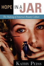 Hope in a Jar - The Making of America's Beauty Culture ebook by Kathy Peiss