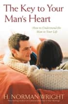 The Key To Your Man's Heart ebook by H. Norman Wright