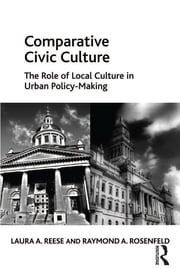 Comparative Civic Culture - The Role of Local Culture in Urban Policy-Making ebook by Laura A. Reese,Raymond A. Rosenfeld