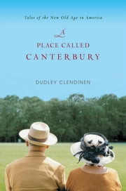 A Place Called Canterbury - Tales of the New Old Age in America ebook by Dudley Clendinen