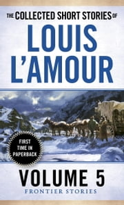 The Collected Short Stories of Louis L'Amour, Volume 5 - Frontier Stories ebook by Louis L'Amour
