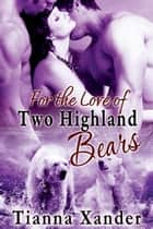 For the Love of Two Highland Bears - Book 4 ebook by Tianna Xander