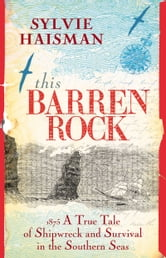 This Barren Rock: A True Tale of Shipwreck and Survival on the Southern Seas ebook by Sylvie Haisman