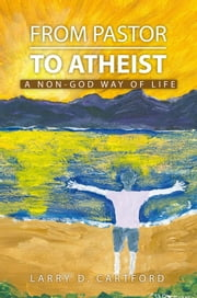 FROM PASTOR TO ATHEIST - A Non-god Way of Life ebook by Larry Cartford