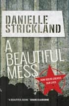 A Beautiful Mess - How God re-creates our lives ebook by Danielle Strickland