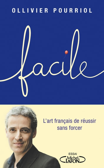 Facile - L'art français de réussir sans forcer eBook by Ollivier Pourriol