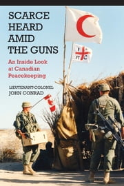 Scarce Heard Amid the Guns - An Inside Look at Canadian Peacekeeping ebook by Lieutenant-Colonel John Conrad