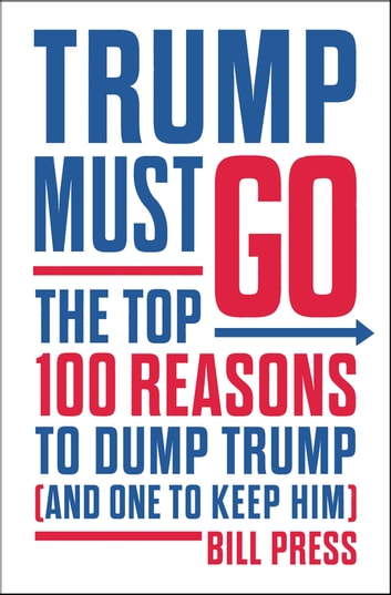 Trump Must Go - The Top 100 Reasons to Dump Trump (and One to Keep Him) ebook by Bill Press