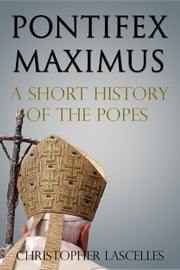 Pontifex Maximus - A Short History of the Popes ebook by Christopher Lascelles
