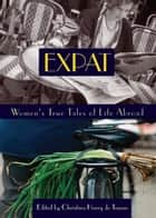 Expat - Women's True Tales of Life Abroad ebook by Christina Henry de Tessan