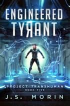 Engineered Tyrant - Project Transhuman, #5 ebook by J.S. Morin