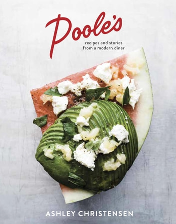 Poole's - Recipes and Stories from a Modern Diner ebook by Ashley Christensen,Kaitlyn Goalen