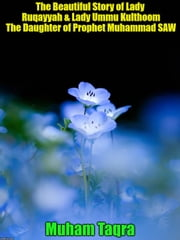 The Beautiful Story of Lady Ruqayyah & Lady Ummu Kulthoom The Daughter of Prophet Muhammad SAW ebook by Muham Taqra