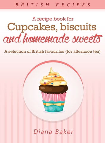 A Recipe Book For Cupcakes, Biscuits And Homemade Sweets - A Selection Of British Favourites (For Afternoon Tea) ebook by Diana Baker