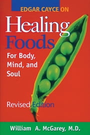Edgar Cayce on Healing Foods - For Body, Mind, and Soul ebook by William A. McGarey M.D.