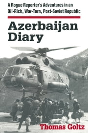 Azerbaijan Diary: A Rogue Reporter's Adventures in an Oil-rich, War-torn, Post-Soviet Republic - A Rogue Reporter's Adventures in an Oil-rich, War-torn, Post-Soviet Republic ebook by Thomas Goltz
