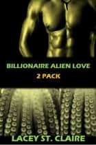 Billionaire Alien Love 2 Pack ebook by Lacey St. Claire