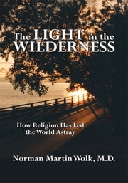 The Light in the Wilderness - How Religion Has Led the World Astray ebook by Norman Martin Wolk, M.D.