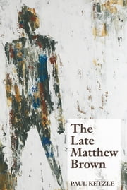 The Late Matthew Brown - A Novel ebook by Paul Ketzle