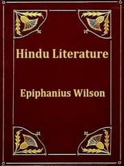 Hindu Literature - Comprising the Book of Good Counsels, Nala and Damayanti, the Ramayana and Sakoontala with Critical and Biographical Sketches ebook by Epiphanius Wilson