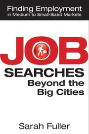 Job Searches Beyond the Big Cities: Finding Employment in Medium to Small-Sized Markets ebook by Sarah Fuller