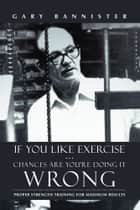 If You Like Exercise … Chances Are You're Doing It Wrong ebook by Gary Bannister