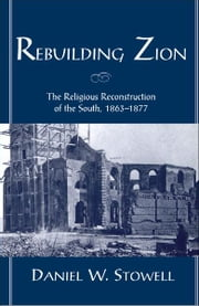 Rebuilding Zion: The Religious Reconstruction of the South, 1863-1877 ebook by Daniel W. Stowell