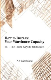 How To Increase Your Warehouse Capacity. 191 Time Tested Ways to Find Space ebook by Liebeskind, Art