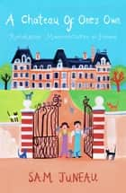 A Chateau of One's Own: Restoration Misadventures In France ebook by Sam Juneau